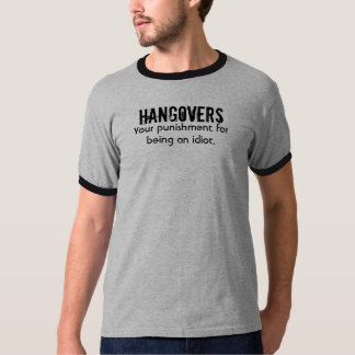 HANGOVERS, Your punishment for being an idiot. T-Shirt