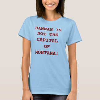 HANNAH IS NOT THE CAPITAL OF MONTANA! T-Shirt