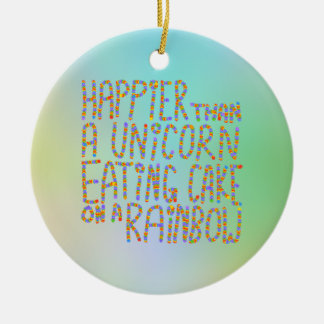 Happier Than A Unicorn Eating Cake On A Rainbow. Round Ceramic Decoration