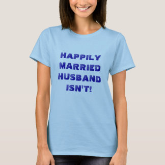 HAPPILY MARRIED. HUSBAND ISN'T! T-Shirt