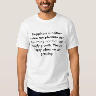 Happiness is neither virtue nor pleasure nor th... tees