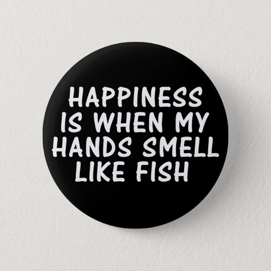 HAPPINESS IS WHEN MY HANDS SMELL LIKE FISH