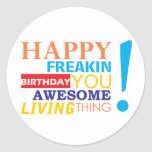 Happy freakin birthday you awesome living thing! round sticker