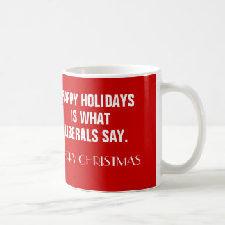 Happy Holidays Is What Liberals Say Coffee Mugs