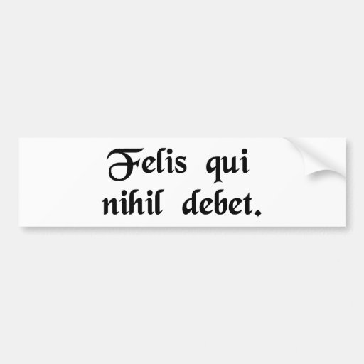Happy is he who owes nothing. bumper sticker