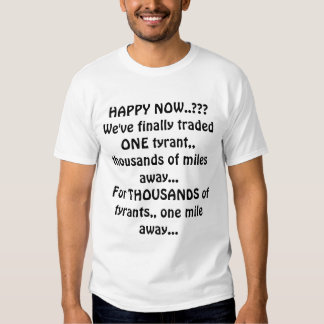 HAPPY NOW..???We've finally traded ONE tyrant,,... T-shirt