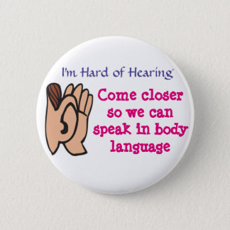 Hard of Hearing - Come closer 6 Cm Round Badge