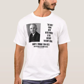 Harry Truman Only Thing New History You Don't Know T-Shirt