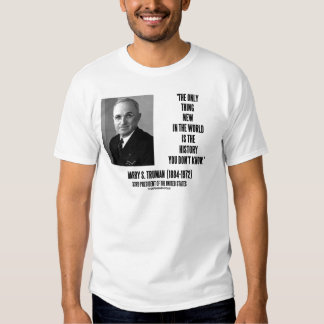 Harry Truman Only Thing New History You Don't Know T Shirts