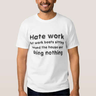 Hate work, but it beats sitting home doing nothing t-shirts