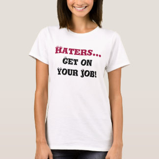 Haters..., Get on Your Job! T-Shirt