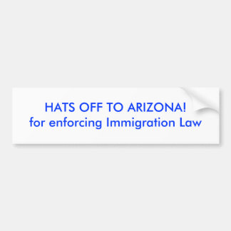 HATS OFF TO ARIZONA!for enforcing Immigration Law Bumper Sticker