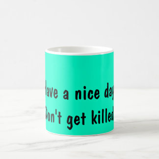 Have a nice day., Don't get killed. Morphing Mug