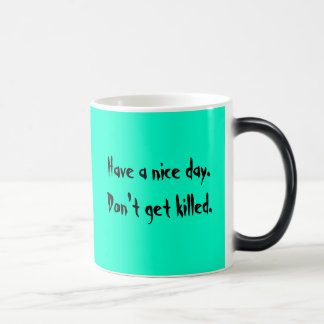 Have a nice day. Don't get killed. Morphing Mug