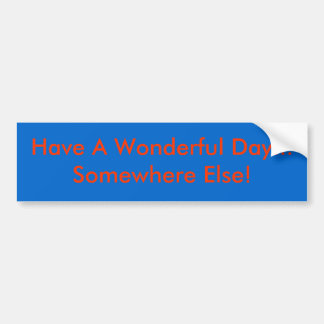 Have A Wonderful Day Somewhere Else Bumper Stickers