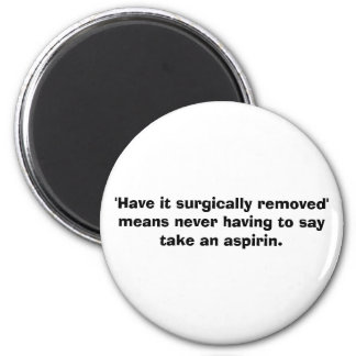 'Have it surgically removed' means... - aspirin 6 Cm Round Magnet