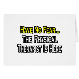 Have No Fear, The Physical Therapist Is Here Card