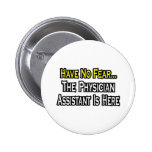Have No Fear, The Physician Assistant Is Here Pinback Buttons