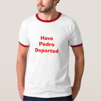 Have Pedro Deported T Shirts