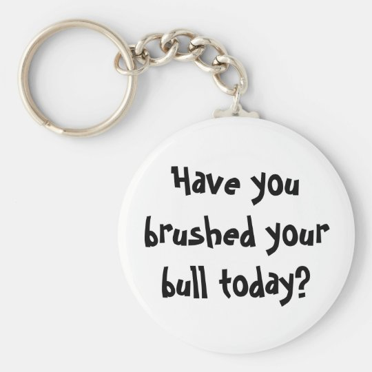 Have you brushed your bull today? basic round button key ring