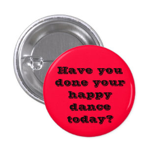 Have you done your happy dance today? 3 cm round badge