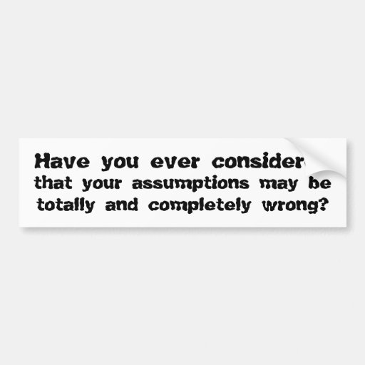 Have you ever considered that your assumptions ... bumper stickers