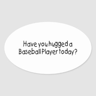 Have You Hugged A Baseball Player Today Oval Sticker
