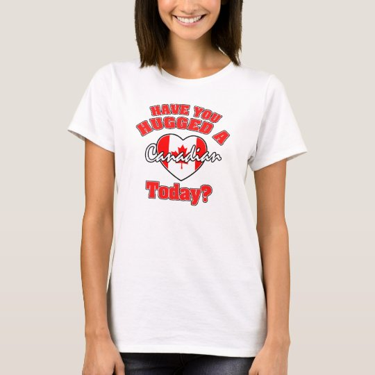Have you hugged a Canadian today? T-Shirt