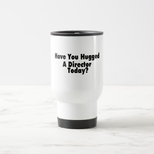 Have You Hugged A Director Today Travel Mug