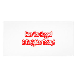 Have You Hugged A Firefighter Today Custom Photo Card