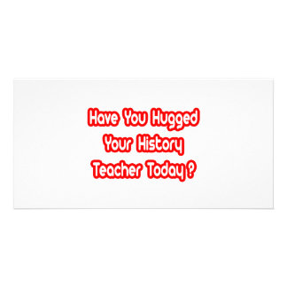 Have You Hugged A History Teacher Today? Photo Greeting Card