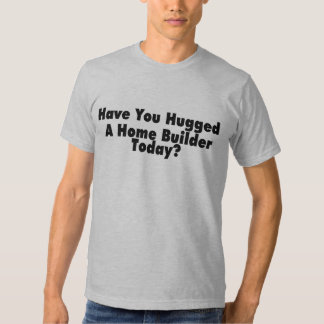 Have You Hugged A Home Builder Today T-Shirt