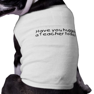Have You Hugged A Teacher Today Dog Clothing