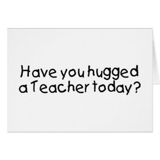 Have You Hugged A Teacher Today? Greeting Card