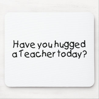 Have You Hugged A Teacher Today Mouse Pads