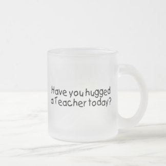 Have You Hugged A Teacher Today? Mug