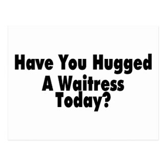 Have You Hugged A Waitress Today Postcard