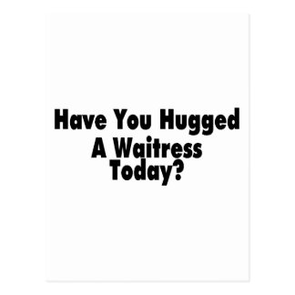 Have You Hugged A Waitress Today Post Cards