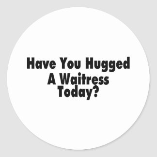 Have You Hugged A Waitress Today Round Sticker