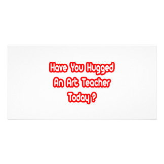Have You Hugged An Art Teacher Today Picture Card