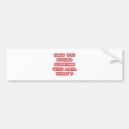 Have You Hugged Someone With ADD Today? Bumper Sticker