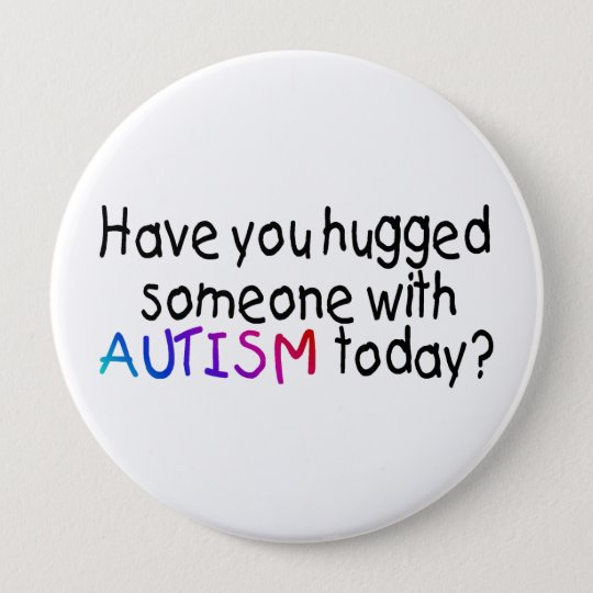 Have You hugged someone with Autism today? 10 Cm Round Badge