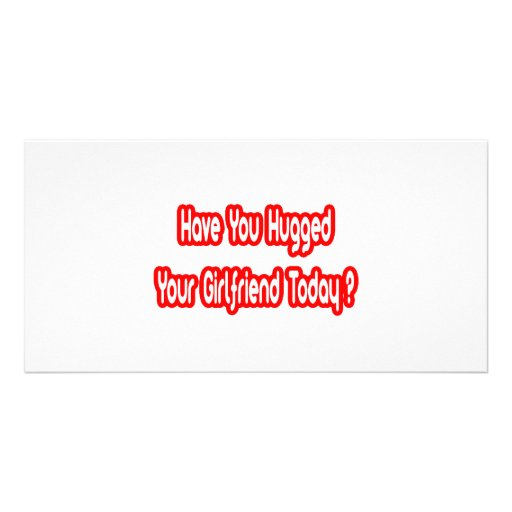 Have You Hugged Your Girlfriend Today? Custom Photo Card