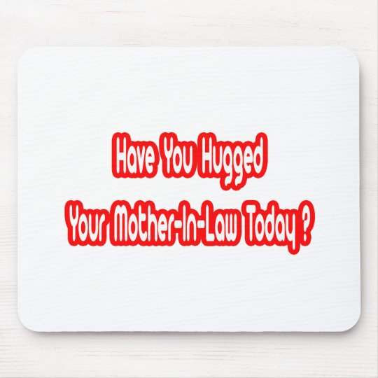 Have You Hugged Your Mother-In-Law Today? Mouse Pad