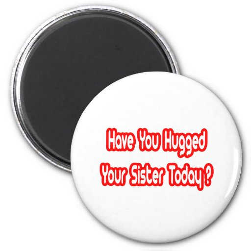 Have You Hugged Your Sister Today? Magnets