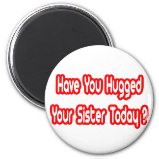 Have You Hugged Your Sister Today? Fridge Magnet