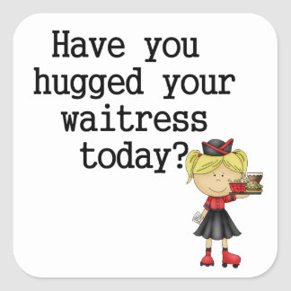Have You Hugged Your Waitress Square Sticker