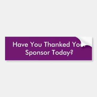 Have You Thanked Your Sponsor Today? Bumper Sticker