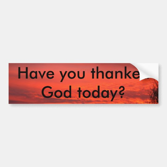 Have you thankedGod today? Bumper Sticker