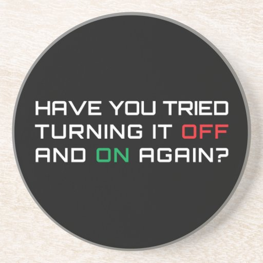Have you tried turning it off and on again? drink coaster